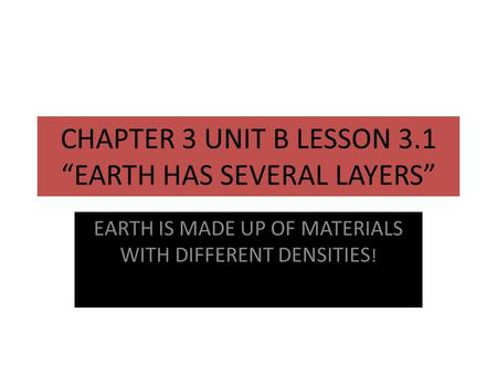 "CHAPTER 3 UNIT B LESSON 3.1 ""EARTH HAS SEVERAL LAYERS"" EARTH IS MADE UP OF MATERIALS WITH DIFFERENT DENSITIES !"