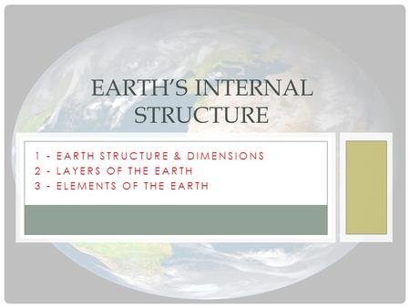 1 - EARTH STRUCTURE & DIMENSIONS 2 - LAYERS OF THE EARTH 3 - ELEMENTS OF THE EARTH EARTH'S INTERNAL STRUCTURE.