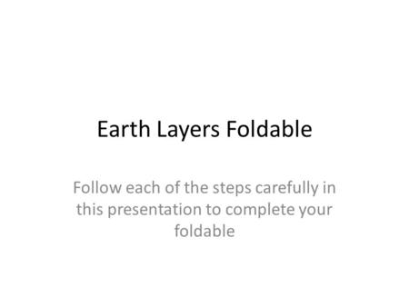 Earth Layers Foldable Follow each of the steps carefully in this presentation to complete your foldable.