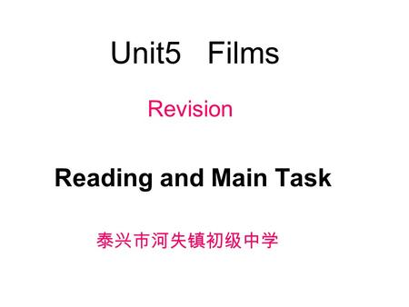 Unit5 Films Reading and Main Task 泰兴市河失镇初级中学 Revision.