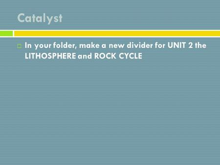 Catalyst  In your folder, make a new divider for UNIT 2 the LITHOSPHERE and ROCK CYCLE.