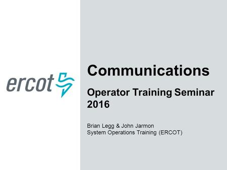 Communications Operator Training Seminar 2016 Brian Legg & John Jarmon System Operations Training (ERCOT)