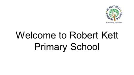 Welcome to Robert Kett Primary School. Robert Kett ●Three classes, currently with 25 children in each class ●One teacher and one teaching.