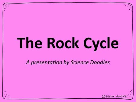 The Rock Cycle A presentation by Science Doodles.