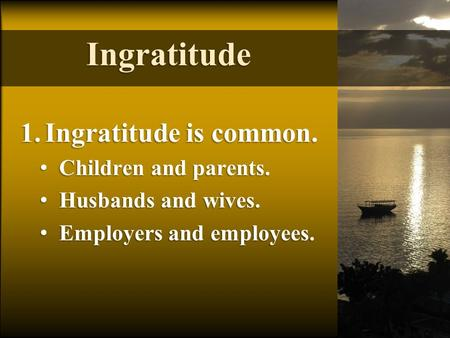 Ingratitude 1.Ingratitude is common. Children and parents. Children and parents. Husbands and wives. Husbands and wives. Employers and employees. Employers.
