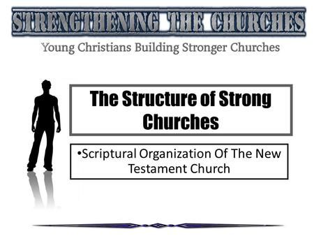 The Structure of Strong Churches Scriptural Organization Of The New Testament Church.