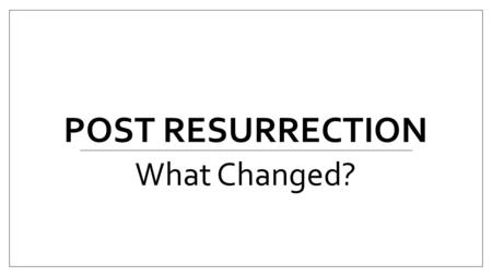POST RESURRECTION What Changed?. Everything Changed! Developmental Psychiatrist say that the most dangerous years of our lives are the teenage years?