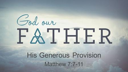 His Generous Provision Matthew 7:7-11. His Generous Provision God our Father God Loves to Give Good Gifts (James 1:17; Matthew 7:7-11)