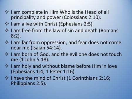  I am complete in Him Who is the Head of all principality and power (Colossians 2:10).  I am alive with Christ (Ephesians 2:5).  I am free from the.