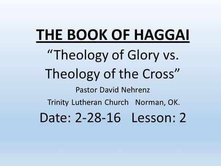 "THE BOOK OF HAGGAI ""Theology of Glory vs. Theology of the Cross"" Pastor David Nehrenz Trinity Lutheran Church Norman, OK. Date: 2-28-16 Lesson: 2."