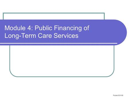 Posted 5/31/05 Module 4: Public Financing of Long-Term Care Services.