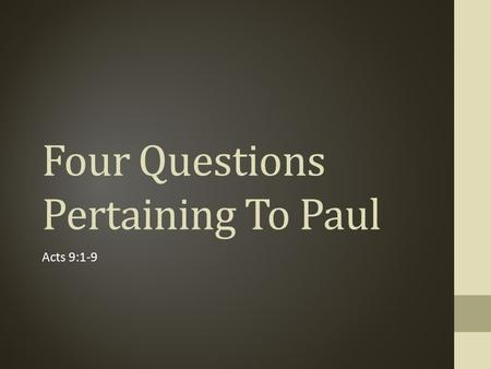 "Four Questions Pertaining To Paul Acts 9:1-9. 1. ""Saul, Saul, why are you persecuting Me?"" (Acts 9:4) Set to destroy the church of Christ (Acts 8:1-3)"