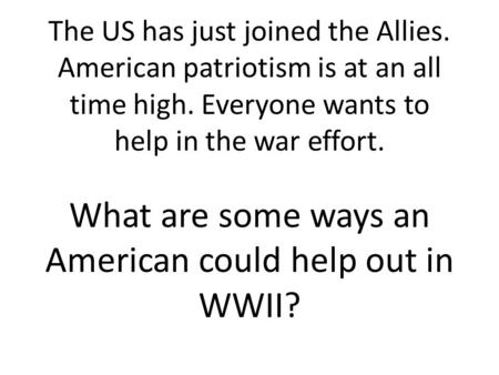 The US has just joined the Allies. American patriotism is at an all time high. Everyone wants to help in the war effort. What are some ways an American.