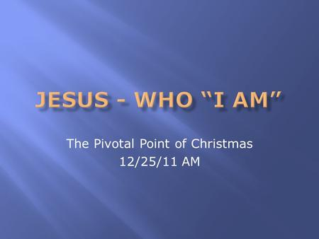 The Pivotal Point of Christmas 12/25/11 AM.  Why is Christmas such an important event?  Do you need more stuff or another holiday?  Is it because of.