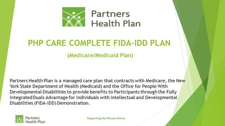 PHP CARE COMPLETE FIDA-IDD PLAN (Medicare/Medicaid Plan) Partners Health Plan is a managed care plan that contracts with Medicare, the New York State Department.