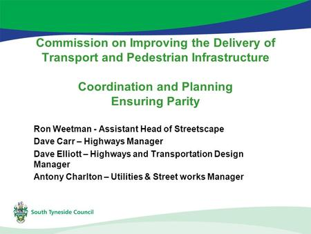 Commission on Improving the Delivery of Transport and Pedestrian Infrastructure Coordination and Planning Ensuring Parity Ron Weetman - Assistant Head.