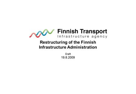 Restructuring of the Finnish Infrastructure Administration Draft 19.8.2009.