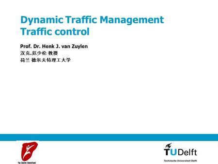 Dynamic Traffic Management Traffic control Prof. Dr. Henk J. van Zuylen 汉克. 范少伦 教授 荷兰 德尔夫特理工大学.
