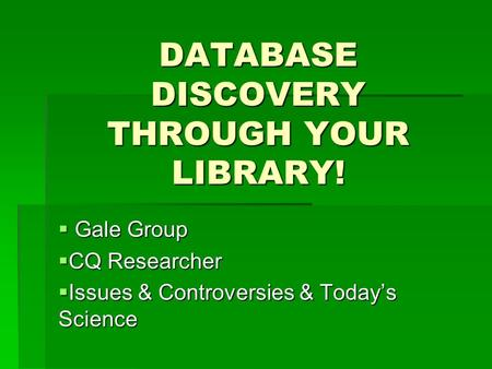 DATABASE DISCOVERY THROUGH YOUR LIBRARY!  Gale Group  CQ Researcher  Issues & Controversies & Today's Science.
