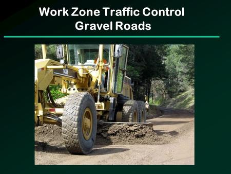 Work Zone Traffic Control Gravel Roads. Work Zone Traffic Control Gravel Roads Challenging Facilities to Complete WZTC on Typically are low to very low.