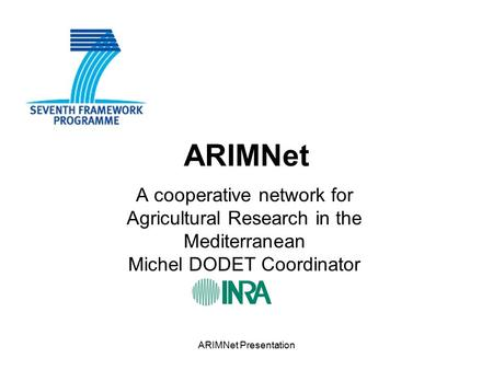 ARIMNet Presentation ARIMNet A cooperative network for Agricultural Research in the Mediterranean Michel DODET Coordinator.