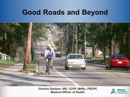 Good Roads and Beyond Charles Gardner, MD, CCFP, MHSc, FRCPC Medical Officer of Health.
