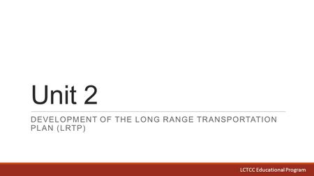 Unit 2 DEVELOPMENT OF THE LONG RANGE TRANSPORTATION PLAN (LRTP) LCTCC Educational Program.