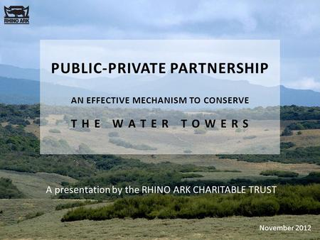 PUBLIC-PRIVATE PARTNERSHIP AN EFFECTIVE MECHANISM TO CONSERVE T H E W A T E R T O W E R S A presentation by the RHINO ARK CHARITABLE TRUST November 2012.