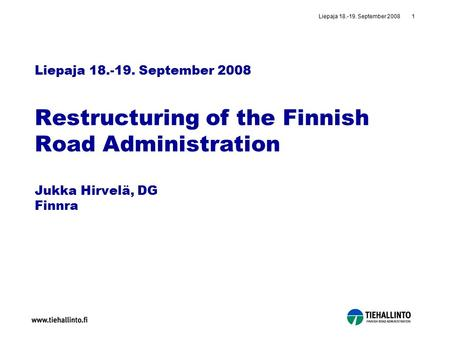 Liepaja 18.-19. September 20081 Liepaja 18.-19. September 2008 Restructuring of the Finnish Road Administration Jukka Hirvelä, DG Finnra.