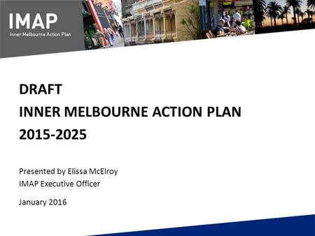 DRAFT INNER MELBOURNE ACTION PLAN 2015-2025 Presented by Elissa McElroy IMAP Executive Officer January 2016.