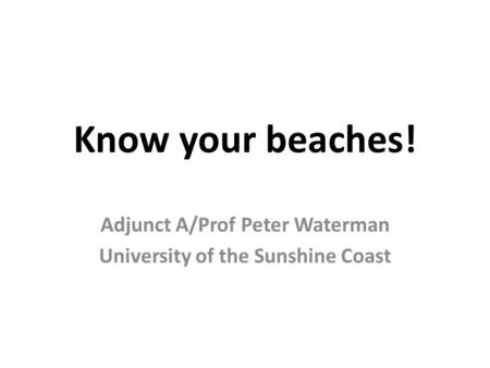 Know your beaches! Adjunct A/Prof Peter Waterman University of the Sunshine Coast.