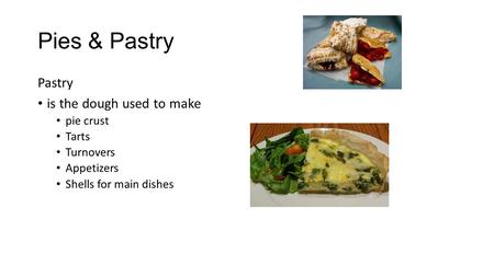 Pies & Pastry Pastry is the dough used to make pie crust Tarts Turnovers Appetizers Shells for main dishes.