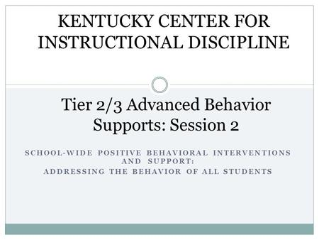 SCHOOL-WIDE POSITIVE BEHAVIORAL INTERVENTIONS AND SUPPORT: ADDRESSING THE BEHAVIOR OF ALL STUDENTS Tier 2/3 Advanced Behavior Supports: Session 2 KENTUCKY.