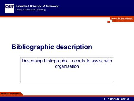 Www.fit.qut.edu.au Queensland University of Technology Faculty of Information Technology Michael Middleton 1 CRICOS No. 00213J Bibliographic description.