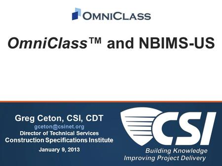 OmniClass™ and NBIMS-US Greg Ceton, CSI, CDT Director of Technical Services Construction Specifications Institute January 9, 2013.