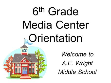 6 th Grade Media Center Orientation Welcome to A.E. Wright Middle School.