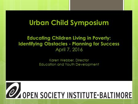 Urban Child Symposium Educating Children Living in Poverty: Identifying Obstacles - Planning for Success April 7, 2016 Karen Webber, Director Education.
