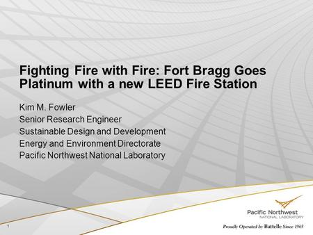 Fighting Fire with Fire: Fort Bragg Goes Platinum with a new LEED Fire Station Kim M. Fowler Senior Research Engineer Sustainable Design and Development.