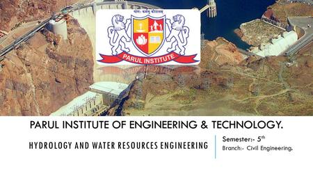 HYDROLOGY AND WATER RESOURCES ENGINEERING PARUL INSTITUTE OF ENGINEERING & TECHNOLOGY. Semester:- 5 th Branch:- Civil Engineering.
