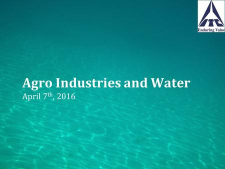 Agro Industries and Water April 7 th, 2016. Presentation Flow F&B sector – water impacts Water Security  Efforts towards water use efficiency  Water.