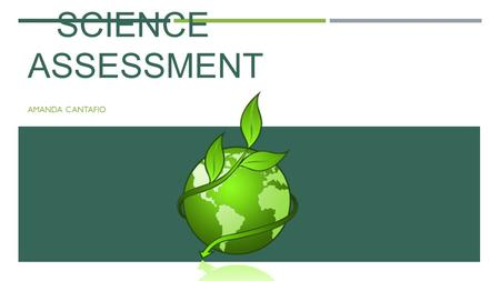 SCIENCE ASSESSMENT AMANDA CANTAFIO. WHAT IS ASSESSMENT  Assessment is the evaluation of the quality, or ability of a student throughout a learning process.