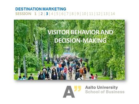 VISITOR BEHAVIOR AND DECISION-MAKING DESTINATION MARKETING SESSION 1 | 2 | 3 | 4 | 5 | 6 | 7 | 8 | 9 | 10 | 11 | 12 | 13 | 14.