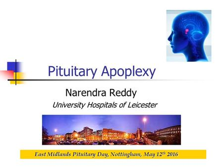 Pituitary Apoplexy Narendra Reddy University Hospitals of Leicester East Midlands Pituitary Day, Nottingham, May 12 th 2016 East Midlands Pituitary Day,