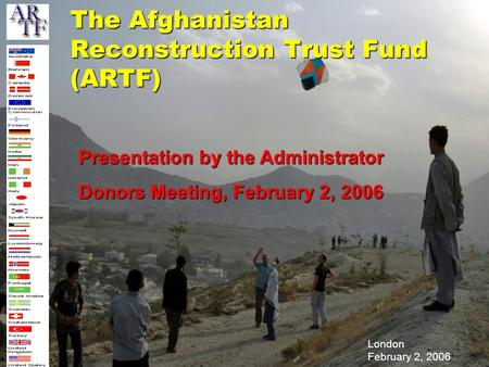 London February 2, 2006 The Afghanistan Reconstruction Trust Fund (ARTF) Presentation by the Administrator Donors Meeting, February 2, 2006.