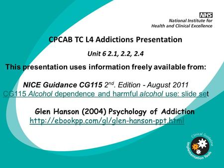 This presentation uses information freely available from: NICE Guidance CG115 2 nd. Edition - August 2011 CG115 Alcohol dependence and harmful alcohol.