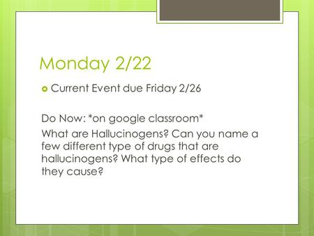 Monday 2/22  Current Event due Friday 2/26 Do Now: *on google classroom* What are Hallucinogens? Can you name a few different type of drugs that are hallucinogens?
