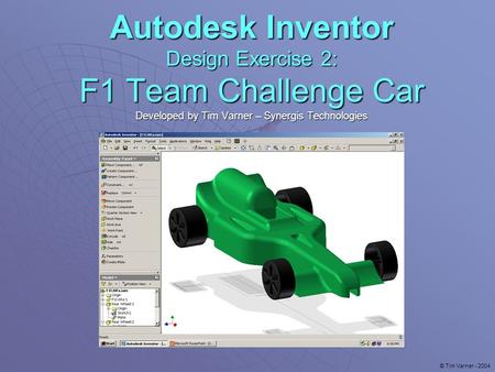 Autodesk Inventor Design Exercise 2: F1 Team Challenge Car Developed by Tim Varner – Synergis Technologies © Tim Varner - 2004.