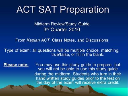 ACT SAT Preparation Midterm Review/Study Guide 3 rd Quarter 2010 From Kaplan ACT, Class Notes, and Discussions Type of exam: all questions will be multiple.