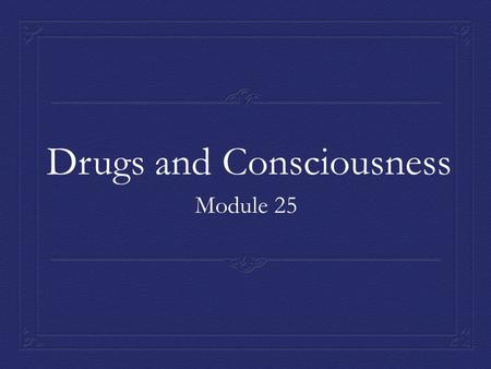 Drugs and Consciousness Module 25. Tolerance & Addiction  Substance use disorder –  Psychoactive drugs –  Tolerance (neuroadaptation- brain chemistry.
