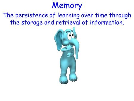 Memory The persistence of learning over time through the storage and retrieval of information.
